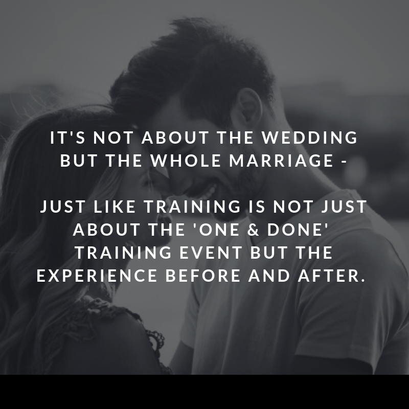 It's not about the wedding but the whole marriage. Just like training is not just about the 'one and done' training event but the experieence before and after.