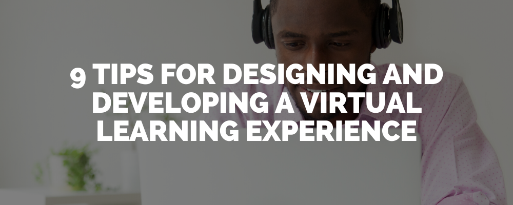 9 Tips For Designing And Developing A Virtual Learning Experience