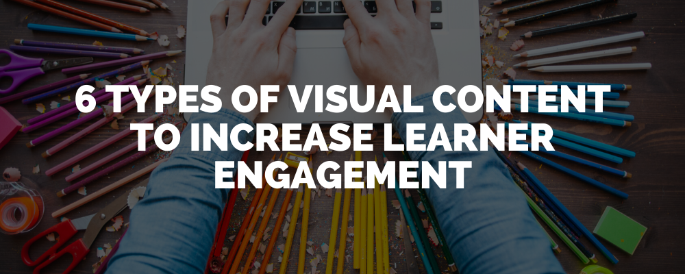 6 Types Of Visual Content To Increase Learner Engagement