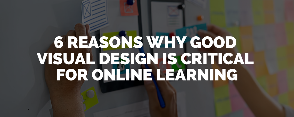 6 Reasons Why Good Design Is Critical For Online Learning