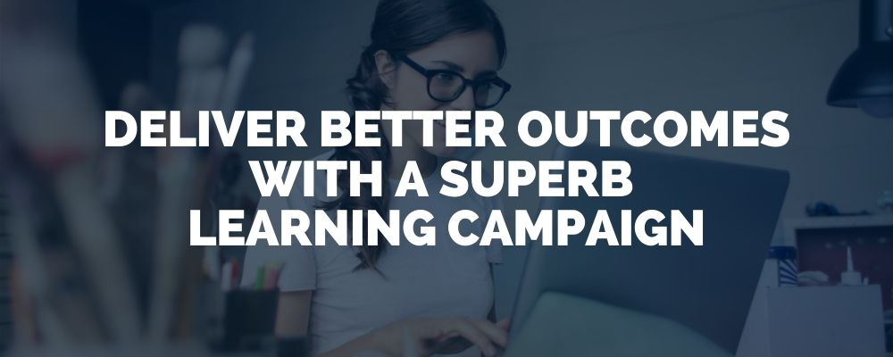 Deliver Better Outcomes With A Superb Learning Campaign