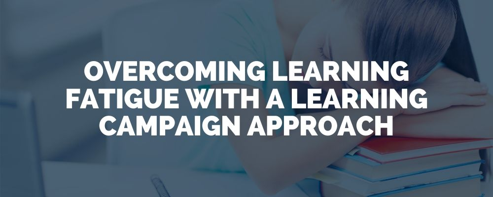 Overcoming Learning Fatigue With A Learning Campaign Approach