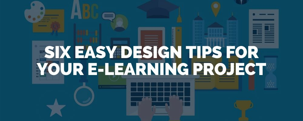 Six Easy Design Tips For Your E Learning Project