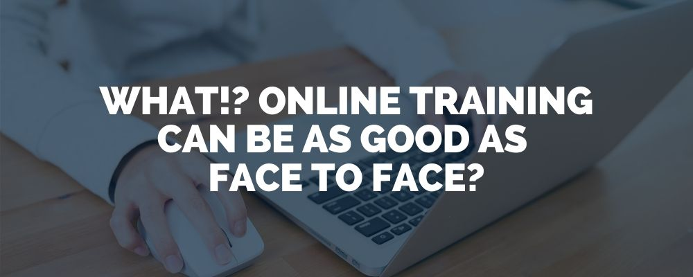What! Online Training Can Be As Good As Face To Face