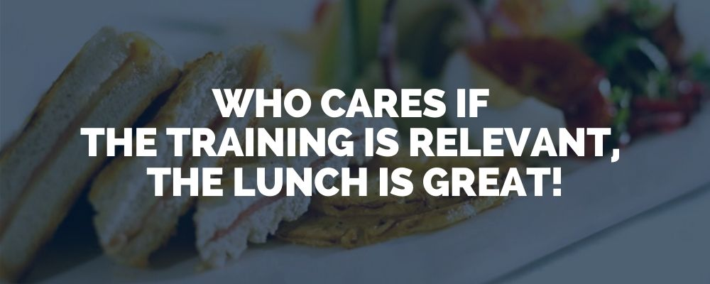 Who Cares If The Training Is Relevant, The Lunch Is Great!