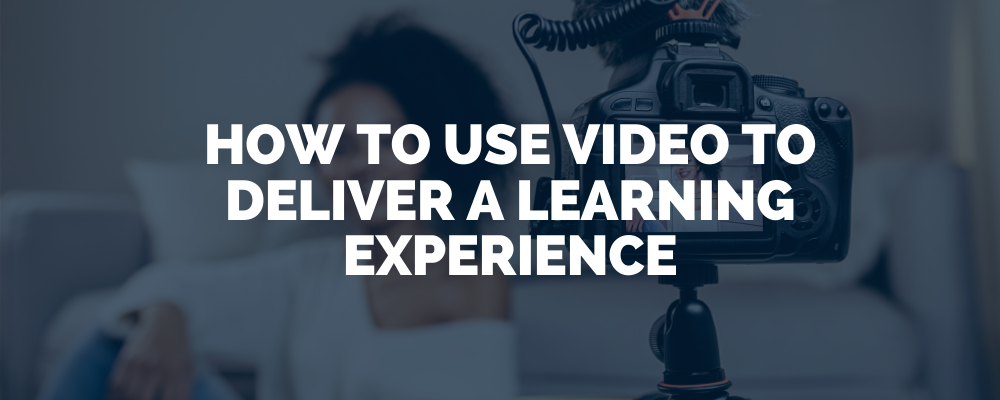 How To Use Video To Deliver A Learning Experience