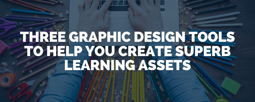 Three Graphic Design Tools To Help You Create Superb Learning Assets
