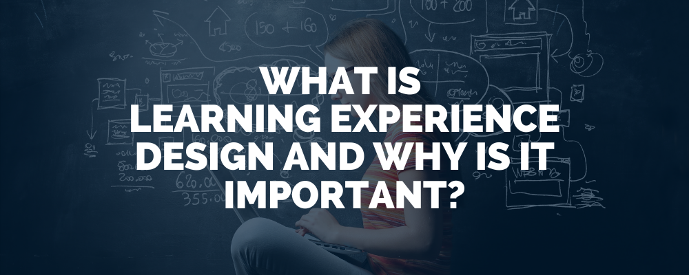 What Is Learning Experience Design And Why It Is Important