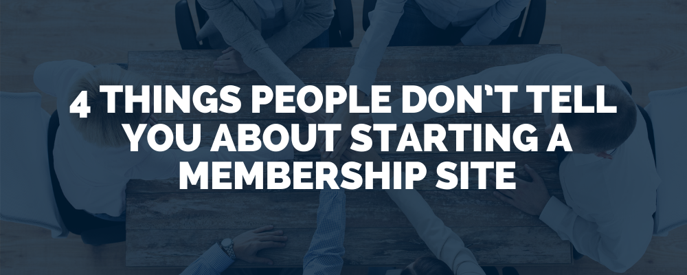 4 Things People Don't Tell You About Starting A Membership Site