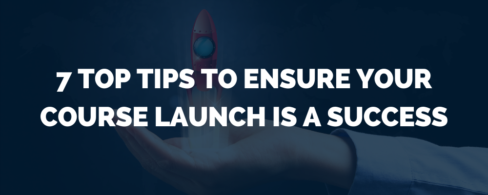 7 Top Tips To Ensure Your Course Launch Is A Success