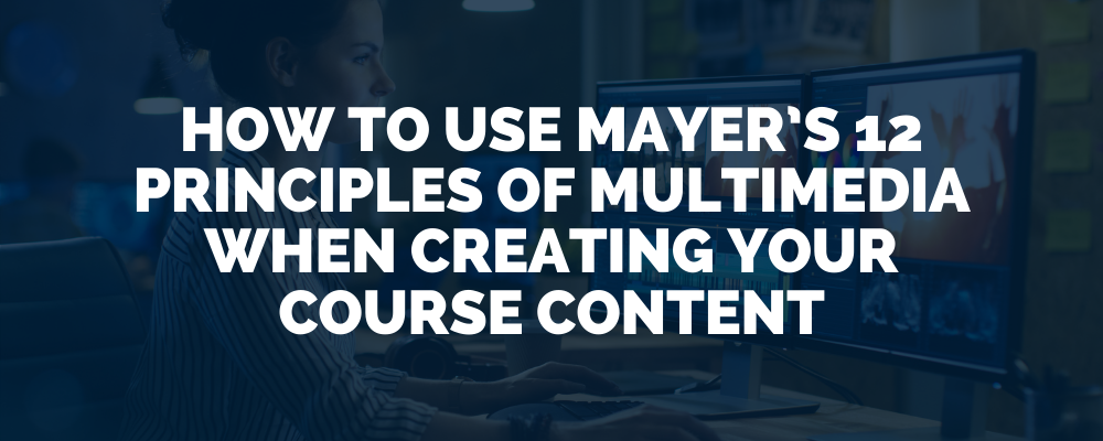 How To Use Mayer's 12 Principles Of Multimedia When Creating Your Course Content
