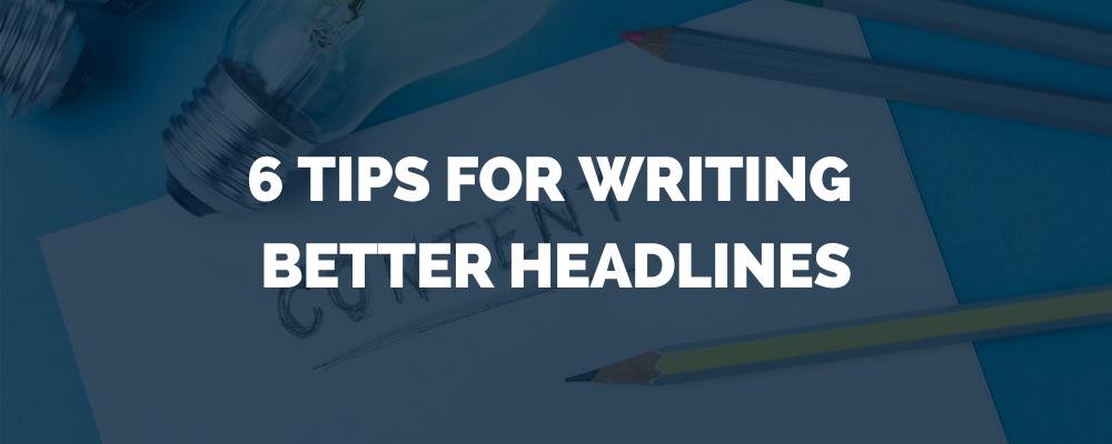 6 Tips For Writing Better Headlines