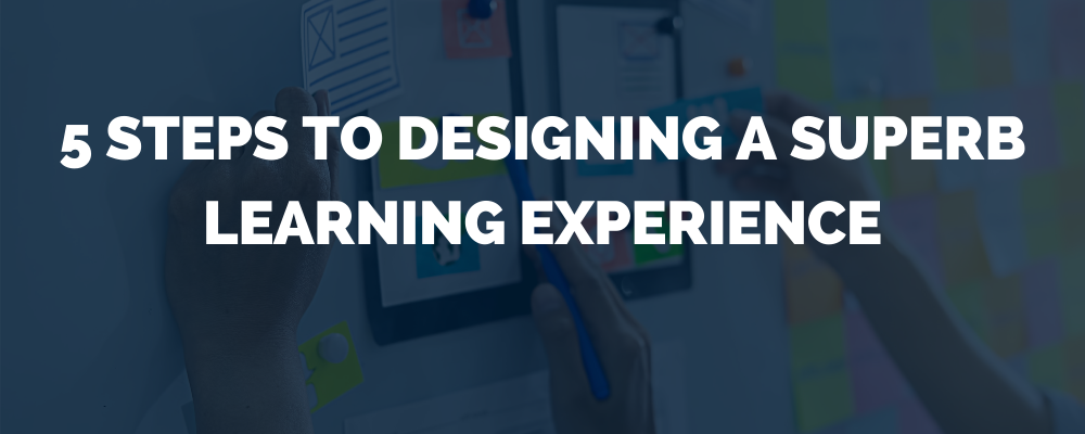 5 Steps To Designing A Superb Learning Experience